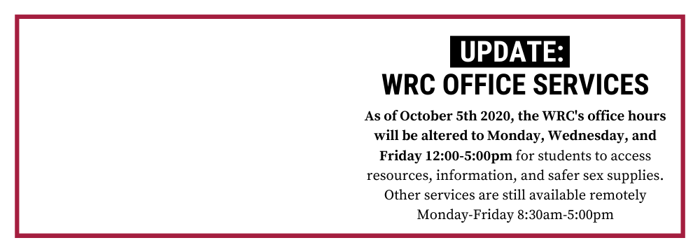 "Text ""Update: WRC Office Services As of October 5th 2020, the WRC's office hours will be altered to Monday, Wednesday, and Friday 12:00-5:00pm for students to access resources, information, and safer sex supplies. Other services are still available remotely Monday-Friday 8:30am-5:00pm"""